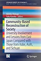Community-Based Reconstruction of Society: University Involvement and Lessons from East Japan Compared with Those from Kobe, Aceh, and Sichuan (SpringerBriefs in Economics)