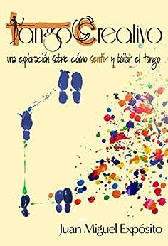 TangoCreativo: una exploración sobre cómo sentir y bailar el tango (Spanish Edition) by [Expósito, Juan Miguel]