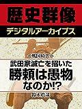 <戦国時代>武田家滅亡を招いた勝頼は愚物なのか!? (歴史群像デジタルアーカイブス)