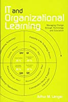 IT and Organizational Learning: Managing Change through Technology and Education