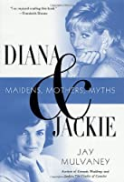 Diana & Jackie: Maidens, Mothers, Myths