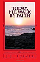 Today, I'll Walk by Faith: Without Faith It Is Impossible to Please God