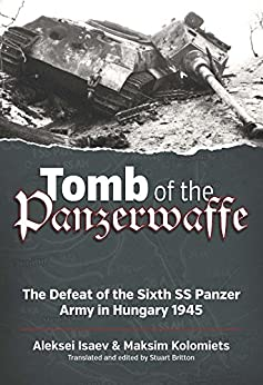 Tomb of the Panzerwaffe: The Defeat of the Sixth SS Panzer Army in Hungary 1945 by [Isaev, Aleksei, Kolomiets, Maksim]