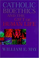 Catholic Bioethics and the Gift of Human Life: Celebrating the Beauty of Being