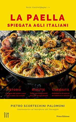 La Paella Spiegata Agli Italiani: storia, ricette e curiosità sulla migliore espressione della cucina spagnola (Serie GastroSpagne Vol. 1) (Italian Edition)