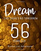 56 Years Old - Bucket List Adventures - Dream Like There's No Tomorrow: 56th Birthday - Alternative Birthday Card - Journal & Notebook Planner - Adventures Log Book - Including Travel Bucket List with Prompts