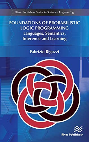 Download Foundations of Probabilistic Logic Programming: Languages, Semantics, Inference and Learning (River Publishers Series in Software Engineering) 8770220182