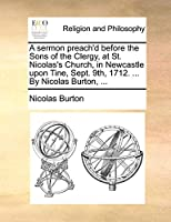 A Sermon Preach'd Before the Sons of the Clergy, at St. Nicolas's Church, in Newcastle Upon Tine, Sept. 9th, 1712. ... by Nicolas Burton, ...
