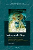 Heritage Under Siege: Military Implementation of Cultural Property Protection Following the 1954 Hague Convention (Heritage and Identity: Issues in Cultural Heritage Protection)