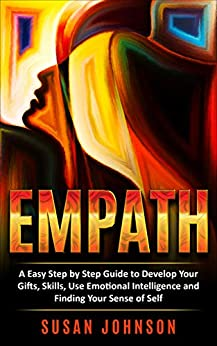 EMPATH: A Easy Step by Step Guide to Develop Your Gifts, Skills, Use Emotional Intelligence and Finding Your Sense of Self by [Johnson, Susan]