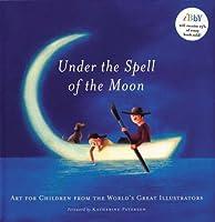 Under the Spell of the Moon: Art for Children from the World's Greatest Illustrators