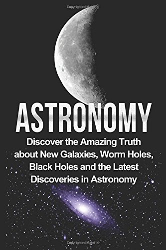 Download Astronomy: Astronomy for Beginners: Discover the Amazing Truth About New Galaxies, Worm Holes, Black Holes and the Latest Discoveries in Astronomy (Astronomy, Astronomy for Beginners, Astronomy 101) 1533129037