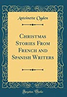 Christmas Stories from French and Spanish Writers (Classic Reprint)