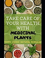 Take care of your health with medicinal plants: Herbs - Cures - Natural Remedies