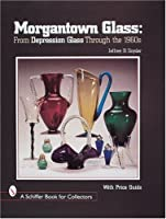 Morgantown Glass: From Depression Glass Through the 1960s (A Schiffer Book for Collectors)