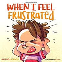 When I Feel Frustrated: (Children's Book About Anger & Frustration Management, Children Books Ages 3 5, Kids, Preschool Books) (Self-Regulation Skills)