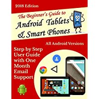 The Beginner's User Guide to Android Tablets & Smart Phones 2018 edition: All Android Versions: Includes One Month Email Support (English Edition)