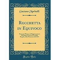 Rocchetta in Equivoco: Farsa Per Musica, Da Rappresentarsi Nel Regio Teatro Di Via Della Pergola, Nella Primavera del 1815 (Classic Reprint)