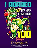 I Roared My Way Through 100 Days Dinosaurs Handwriting Practice Notebook: Paper Workbook Composition Dinosaur Journal Blank Dotted Writing Sheets With Alphabets Notebook For Primary, Preschool And Kindergarten