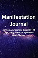 Manifestation Journal : Achieve Any Goal and Dream in 120 Days, Daily Gratitude Motivation Goals Planner