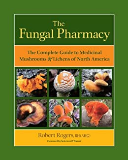 The Fungal Pharmacy: The Complete Guide to Medicinal Mushrooms and Lichens of North America by [Rogers, Robert]