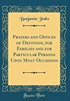 Prayers and Offices of Devotion, for Families and for Particular Persons Upon Most Occasions (Classic Reprint)