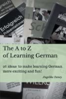 The a to Z of Learning German: 26 Ideas to Make Learning German More Exciting and Fun!