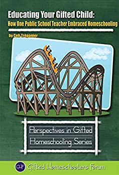 Educating Your Gifted Child: How One Public School Teacher Embraced Homeschooling (Perspectives in Gifted Homeschooling Book 6) by [Trepanier, Celi]