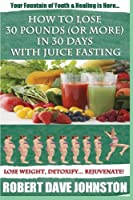 How to Lose 30 Pounds or More in 30 Days With Juice Fasting: How to Lose Weight Fast, Keep It Off & Renew the Mind, Body & Spirit Through Fasting, Smart Eating & Practical Spirituality