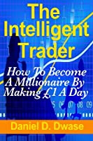 The Intelligent Trader: How to Become a Millionaire by Making £1 a Day