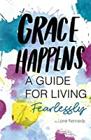 Grace Happens: A Guide To Living Fearlessly