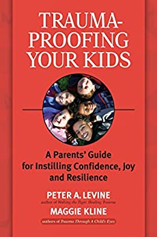 Trauma-Proofing Your Kids: A Parents' Guide for Instilling Confidence, Joy and Resilience by [Levine Phd, Peter A., Kline, Maggie]