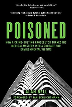 Poisoned: How a Crime-Busting Prosecutor Turned His Medical Mystery into a Crusade for Environmental Victims by [Bell, Alan]