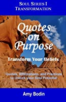 Quotes on Purpose: Transform Your Beliefs: Quotes, Affirmations, and Practices to Unlock Your Soul Potential (Soul Series)