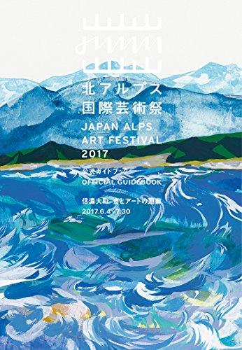 北アルフ?ス国際芸術祭 公式ガイドブック  JAPAN ALPS ART FESTIVAL 2017 OFFICIAL GUIDEBOOK 信濃大町 食とアートの廻廊 2017.6.4-7.30