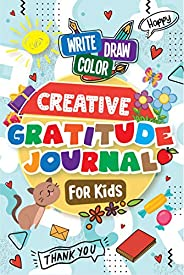 Creative Gratitude Journal for Kids: A Journal to Teach Kids to Practice the Attitude of Gratitude and Mindful
