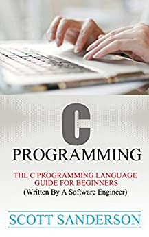 C PROGRAMMING: The C Programming Language Guide For Beginners (Written By A Software Engineer) (Programming Pearls) (Computer Programming Books Book 1) by [Sanderson, Scott]