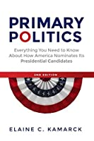 Primary Politics: Everything You Need to Know about How America Nominates Its Presidential Candidates by Elaine C. Kamarck(2016-01-05)