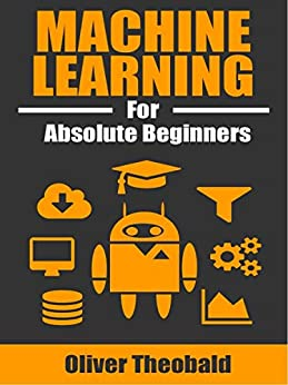 Machine Learning for Absolute Beginners: A Plain English Introduction (First Edition) by [Theobald, Oliver]