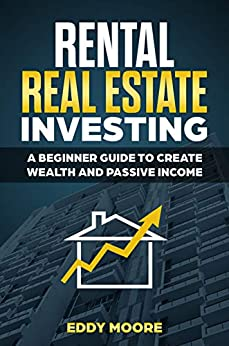 RENTAL REAL ESTATE INVESTING: A Beginner Guide To Create Wealth And Passive Income by [Moore, Eddy]