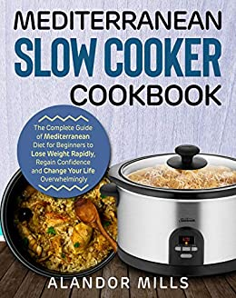 Mediterranean Diet Slow Cooker Cookbook: The Complete Guide of Mediterranean Diet for Beginners to Lose Weight Rapidly, Regain Confidence and Change Your Life Overwhelmingly by [Mills, Alandor]