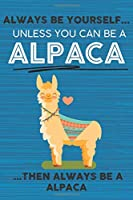 Always Be Yourself Unless You Can Be a Alpaca Then Always Be a Alpaca: Cute Blank Line Notebook, Diary, Journal or Planner / 6 x 9 / 110 Lined Pages / Great Gift Idea … Journaling Writing or Doodles Better Then Card