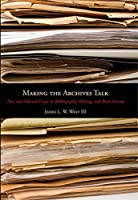 Making the Archives Talk: New and Selected Essays in Bibliography, Editing, and Book History (Penn State Series in the History of the Book)