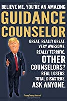 Funny Trump Journal - Believe Me. You're An Amazing Guidance Counselor Great, Really Great. Very Awesome. Really Terrific. Other Counselors? Total Disasters. Ask Anyone.: Guidance Counselor Appreciation Gift Trump Gag Gift Better Than A Card Notebook