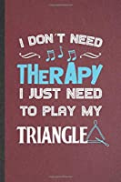 I Don't Need Therapy I Just Need to Play My Triangle: Blank Funny Music Teacher Lover Lined Notebook/ Journal For Triangle Player Student, Inspirational Saying Unique Special Birthday Gift Idea Cute Ruled 6x9 110 Pages