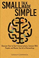 Small Talk Made Simple: Discover How to Start Conversations, Connect with People, and Master the Art of Networking