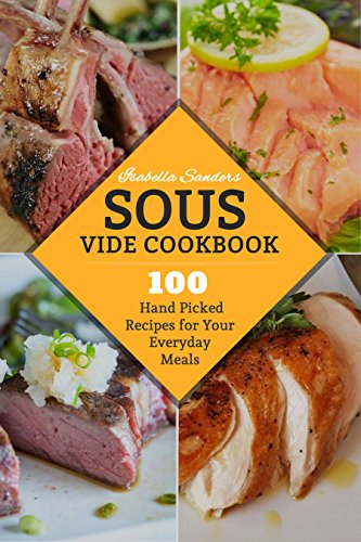 Sous Vide Cookbook: 100 Hand Picked Recipes For Your Everyday Meals (English Edition)