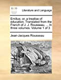Emilius; Or, a Treatise of Education. Translated from the French of J. J. Rousseau, ... in Three Volumes. Volume 1 of 3