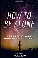 How To Be Alone: Whether It Was Your Choice Or Not (Alone, Routine, Good Hobby, Pet, Personal Support Group)