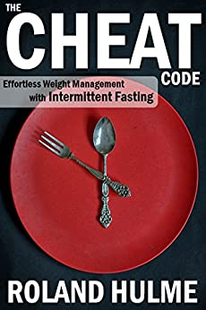 The Cheat Code: Effortless Weight Management with Intermittent Fasting / Intermittent Fasting for Weight Loss by [Hulme, Roland]
